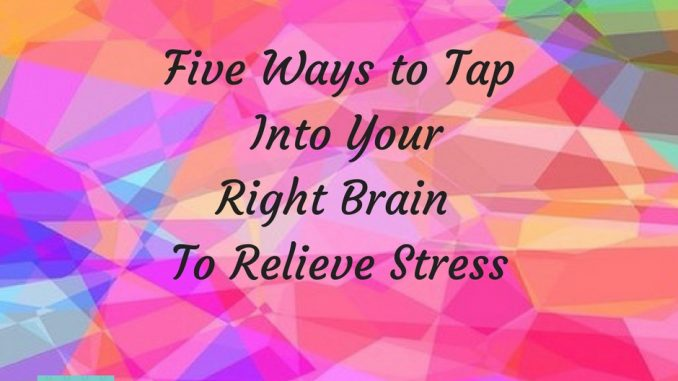 Five Ways to Tap Into Your Right Brain And Relieve Stress