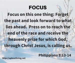 Focus on this one thing: Forget the past and look forward to what lies ahead. Press on to reach the end of the race and receive the heavenly prize for which God, through Christ Jesus, is calling us. Philippians 3: 13-14
